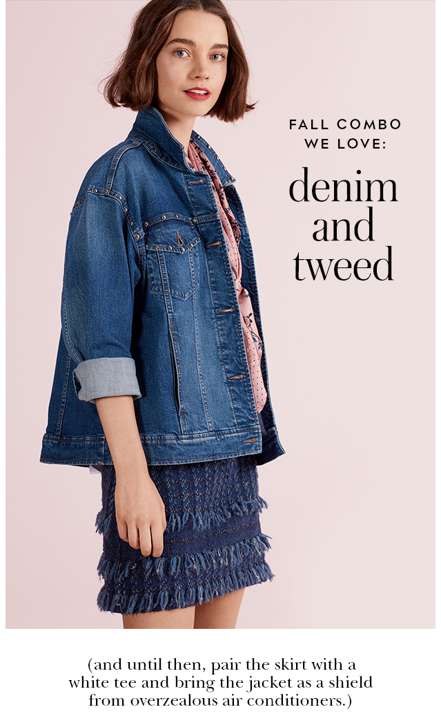 fall combo we love: denim and tweed. (and until then, pair the skirt with a white tee and bring the jacket as a shield from overzealous air conditioners.)