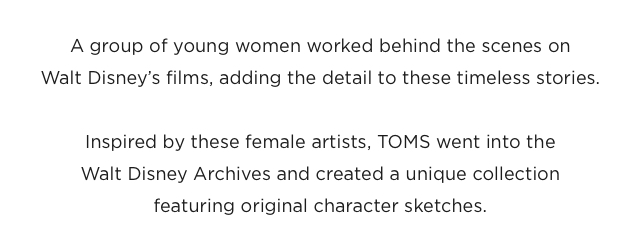 Inspired by these female artists, TOMS went into the Walt Disney Archives and created a unique collection featuring original character sketches.