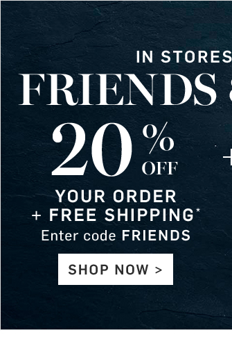 IN STORES & ONLINE - FRIENDS & FAMILY - 20% OFF YOUR ORDER + FREE SHIPPING* - Enter code FRIENDS - SHOP NOW