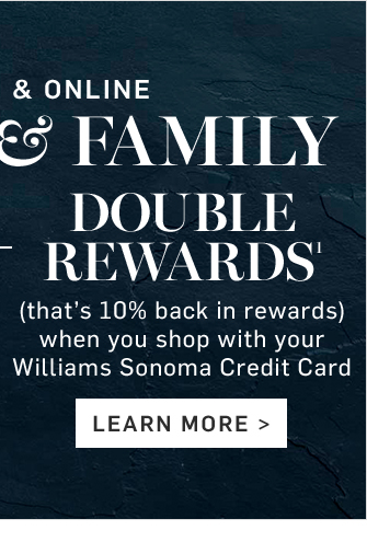 DOUBLE REWARDS¹ - (that's 10% back in rewards) when you shop with your Williams Sonoma Credit Card - LEARN MORE