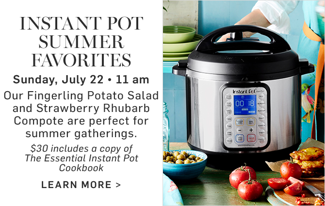 INSTANT POT SUMMER FAVORITES - Sunday, July 22 - 11 am - $30 includes a copy of The Essential Instant Pot Cookbook - LEARN MORE