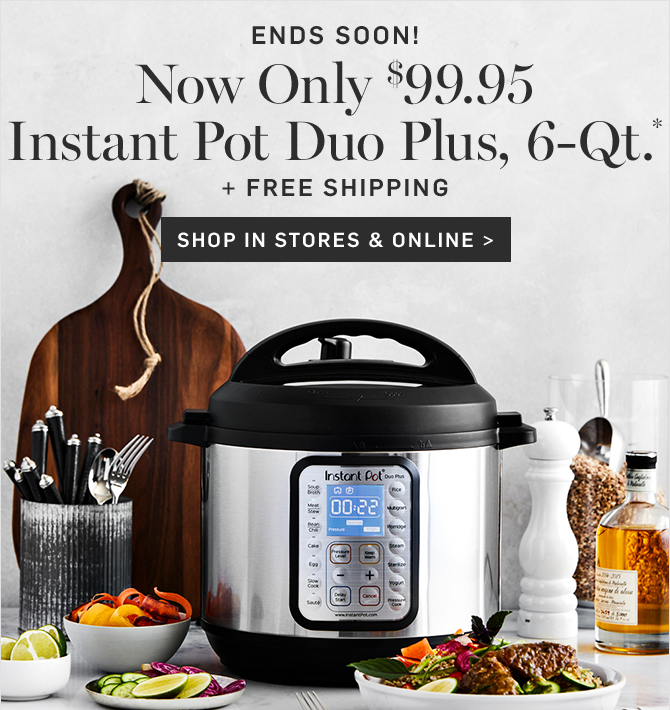 ENDS SOON! Now Only $99.95 - Instant Pot Duo Plus, 6-Qt.* + FREE SHIPPING - SHOP IN STORES & ONLINE