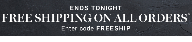 ENDS TONIGHT - FREE SHIPPING ON ALL ORDERS* - Enter code FREESHIP