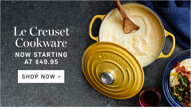 Le Creuset Cookware - NOW STARTING AT $49.95 - SHOP NOW