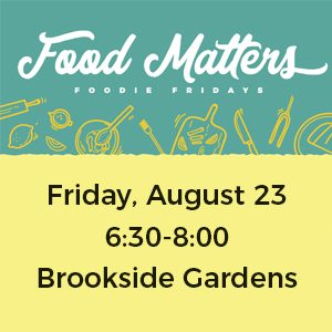 Food Matters graphic in white on teal background and Friday, August 23 6:30-8 at Brookside Gardens