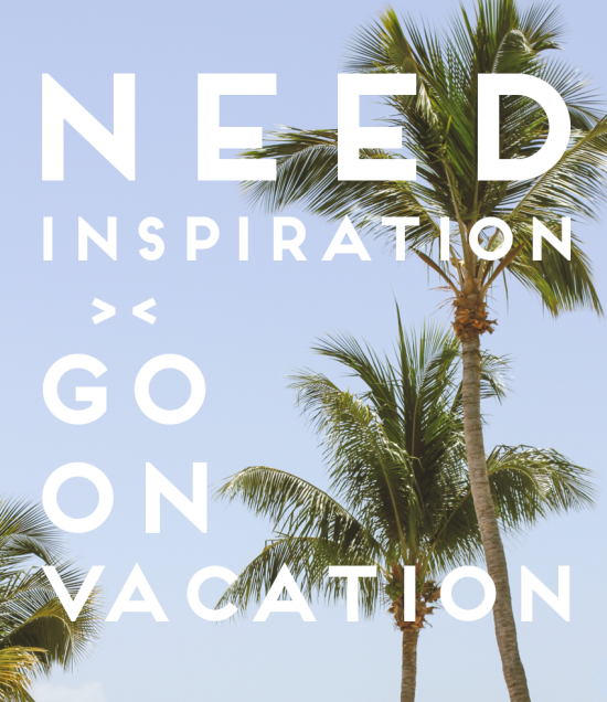 Need inspiration? Go on vacation.