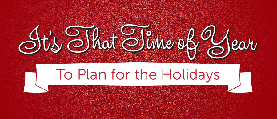 It's That Time of Year to Plan for the Holidays