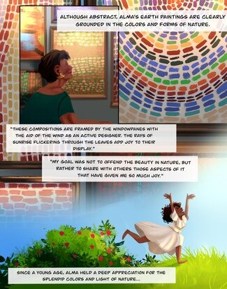 """At the top left of the page, Alma Thomas stands in front of a wall filled with her framed paintings. They are full of bright colors and rectangular brushstrokes. Text reads, """"Although abstract, Alma's earth paintings are clearly grounded in the colors and forms of nature."""" Panel two: The scene runs under and around the first panel and shows a close-up of the paintings on the wall to show the pattern of brushstrokes more closely. Text reads, """"These compositions are framed by the windowpanes with the aid of the wind as an active designer. The rays of sunrise flickering through the leaves add joy to their display."""" A quote from Alma Thomas reads, """"My goal was not to offend the beauty of nature, but rather to share with others those aspects of it that have given me so much joy."""" Panel three: Alma as a young girl in a white dress running barefoot through the grass. Her arms are above her head and a wide smile is on her face. A bush with red flowers is behind her. Text reads, """"Since a young age, Alma held a deep appreciation for the splendid colors and light of nature..."""""""