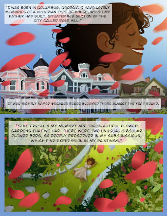 """Panel one: Across the top half of the page, Alma's face in profile as a young girl, with her eyes closed, a wide smile, and hair flowing behind her.  Below her is a roofline showing Victorian-style homes. A shower of red flower petals floats through the air. Text reads, """"I was born in Columbia, Georgia. I have lovely memories of a Victorian type of house, which my father had built, situated in a section of the city called Rose Hill. It was rightly named because roses bloomed there almost the year round."""" Panel two: Alma as a young girl is lying on the grass between two curved flower beds full of roses. Flower petals float through the air. Text reads, """"Still fresh in my memory are the beautiful flower gardens that we had. There were two unusual circular flower beds, so deeply preserved in my subconscious, which find expression in my paintings."""""""