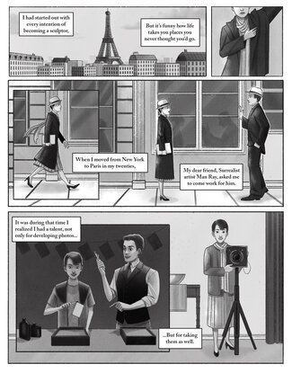 """Panel one: A black and white illustration of the Paris skyline with the Eiffel Tower and building rooftops. Text reads, """"I had started out with every intention of becoming a sculptor, but it's funny how life takes you places you never thought you'd go."""" In panel two, a woman, Berenice Abbott, puts on her coat, her head and arm cut outside of the frame of the panel.  Panel three: Berenice is walking down the sidewalk of a city street with a book under her arm. Text reads, """"When I moved from New York to Paris in my twenties,"""" Panel four: Berenice stands on the sidewalk as a young man approaches her with a raised hand in greeting.  She continues her story. Text reads, """"my dear friend, Surrealist artist Man Ray, asked me to come work for him."""" Panel five: Berenice stands in a dark room in front of a photo-developing tray holding a piece of white paper with a pair of tongs. A young Man Ray stands beside her. Text reads, """"it was during this time I realized I had a talent, not only for developing photos...""""  Panel six, Berenice stands alone in a room behind a large camera on a tripod. The lens of the camera looks straight at the viewer, as does she. Text reads, """"...But for taking them as well."""""""