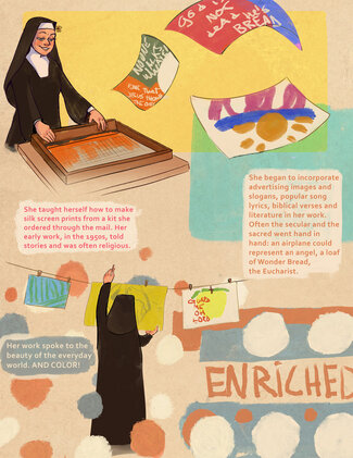 """A nun wearing a black and white habit and veil stands in front of a table with a screen-printing frame. Three colorful prints float across the page. Text reads, """"She taught herself how to make silk screen prints from a kit she ordered through the mail. Her early work, in the 1950s, told stories and was often religious. She began to incorporate advertising images and slogans, popular song lyrics, biblical verses and literature in her work. Often the secular and the sacred went hand in hand: an airplane could represent an angel, a loaf of Wonder Bread, the Eucharist."""" Running across the bottom of the page, there is a scene of the nun with her back to the viewer, hanging prints on a clothesline. Text reads, """"Her work spoke to the beauty of the everyday world. AND COLOR!"""" The word """"ENRICHED"""" is drawn in the style of the Wonder Bread logo."""