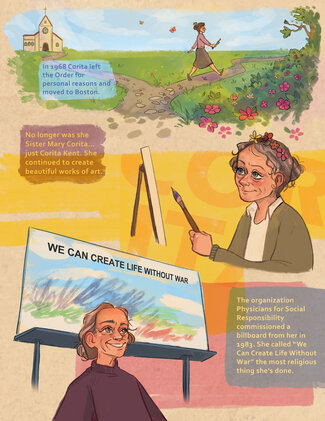 """The scene at the top of the page shows a small church with a cross on the roof in the countryside. The sky is blue. The grass is green with wildflowers. A woman wearing a brown sweater, brown skirt, and brown shoes, her brown hair in a bun, clutching paintbrushes in her hand, strides down a country path away from the church. Text reads, """"In 1968 Corita left the Order for personal reasons and moved to Boston."""" A swath of yellow shades the center of the page. A woman wearing flowers in her hair stands in front of an easel, holding a paintbrush. There are flowers in her graying hair. Text reads, """"No longer was she Sister Mary Corita... Just Corita Kent. She continued to create beautiful works of art."""" A large billboard stretches across the bottom of the page, with text, """"WE CAN CREATE LIFE WITHOUT WAR."""" A woman wearing a brown sweater, her gray hair pulled back from her face, stands below it. Text reads, """"The organization Physicians for Social Responsibility commissioned a billboard from her in 1983. She called """"We Can Create Life Without War"""" the most religious thing she's done."""""""