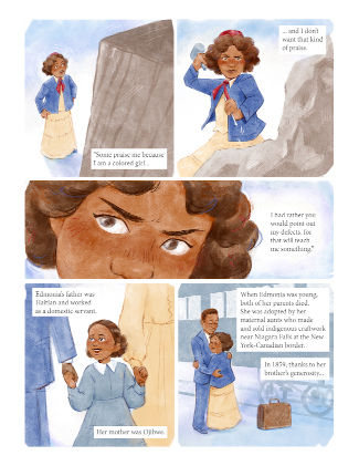 """Panel one: A woman stands with her hands on her hips staring up at a large rock. She narrates. Text reads, """"Some praise me because I'm a colored girl..."""" Panel two: she raises a mallet in one hand and holds a chisel in the other over a rough piece of stone.  Text reads, """"...and I don't want that kind of praise."""" Panel three: A close-up of Edmonia's eyes as she continues narrating. Text reads, """"I had rather you would point out my defects, for that will teach me something."""" Panel four: A young girl is holding the hands of two adults and smiling. Text reads, """"Edmonia's father was Haitian and worked as a domestic servant. Her mother was Ojibwe."""" Panel five: A girl is on a platform in front of a train, hugging a young man, a suitcase is at her feet. The text above her reads, """"When Edmonia was young, both of her parents died. She was adopted by her maternal aunts who made and sold indigenous craftwork near Niagara Falls at the New York-Canadian border. In 1859, thanks to her brother's generosity..."""""""