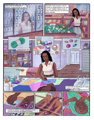"""Panel one: A young black woman stares at her reflection in a locked glass cabinet full of oil paints at the art supply store. Text reads, """"When I was an undergrad, I couldn't always afford oil paint."""" Panel 2: Young black woman walking through the aisles of an art supply store surrounded by paint, yarn, and other craft supplies. Text reads, """"Because I was in school, I had to figure out ways to make my art and not limit myself. I began going to craft stores because the supplies were cheaper."""" Panel 3: A bundle of green yarn with a white and red label holding the bundle together. Text reads, """"I could afford yarn."""" Panel 4: Two containers of glitter, one gold, and the other purple. A pile of blue glitter is in the background. Text reads, """"Glitter..."""" Panel 5: Pink, yellow, purple, blue and green rhinestones. Text reads, """"Rhinestones..."""" Panel 6: Young black girl painting on a large canvas in an artist studio with supplies like yarn glitter, rhinestones, and scissors surrounding her. Text reads, """"I could get an abundance of those versus a tube of paint."""" Panel 7: Detail image of woman's hands sewing a quilt. Text reads, """"I guess my appeal to craft materials is yet another historical reference to women."""" Panel 8: Detail image of woman's hands weaving on a loom. Panel 9: Detail image of a woman weaving a basket."""