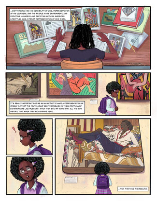 """Alt Text: Panel 1: Young woman sitting at a desk looking with many larger art books that have been opened; she is facing away from us, the back of her head is in the center of the panel. Text reads, """"...and thinking how his sensibility of line, representation of his journeys, and the people in his environment, and depicting his world, and depicting African American lifestyles was a direct representation of who I was."""" Panel 2: A young Black girl walking past three framed artworks depicting white women in an art museum. She has a downcast look on her face and is staring at the floor. Text reads, """"It's really important for me as an artist to have representation of myself so that the youth could see themselves in these particular environments like museums. When they see my work with all the art history, that when they're standing here..."""" Panel 3: A young Black girl looking down at the floor with a red exclamation mark hovering over her head. Panel 4: A young Black girl with glasses and a purple hair clip in her hair looks upward. Panel 5: A young Black girl also wearing a purple backpack looks up at large artwork depicting a Black woman wearing a white shirt blue pants and bright pink shoes recline on a vibrant multi patterned couch. Text reads, """"...That they see themselves."""""""