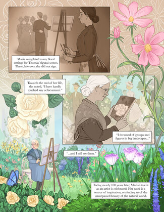 """A group of people stand in the distance. A man stands next to an easel and the rest gather around him. A woman stands off to the side, holding paintbrushes. Text reads, """"Maria completed many floral settings for Thomas' figural scenes. These, however, she did not sign."""" Panel two: In the center right, an older women drawn in black and white holds a painting.  Text reads, """"Towards the end of her life, she noted, 'I have hardly touched any achievement. I dreamed of groups and figures in big landscapes..."""" Panel three: This panel takes up most of the page, and designs of flowers surround the other panels on the page. The bottom half of the page shows a sun washed garden bursting with flowers. An elderly Maria sits at an easel. Text reads, """"'...and I still see them.' Today, nearly 100 years later, Maria's talent as an artist is celebrated. Her work is a source of inspiration, reminding us of the unsurpassed beauty of the natural world."""""""