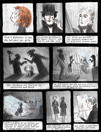 """Panel 1 Young girl with bright orange hair looks up in wonder.  Text reads, """"That's Romaine in the top hat she's so… gray.""""Panel 2: Close-up view of portrait of Romaine Brooks with artist's paintbrush adding finishing touches to the right-hand side of her face. Text reads, """"She painted her portrait in 1923. Almost 100 years later, she still looks right at us."""" Panel 3: A woman with gray hair and a high collared black coat works at an easel creating artwork. This woman is Romaine Brooks. Text reads, """"She titled her memoir 'No Pleasant Memories.' The gray starts to make sense."""" Panel 4: A young girl sits, crouched against a wall as two hulking shadows of a man and woman appear to be arguing. The woman is pointing an accusatory finger at the man who is drinking a bottle of alcohol. Text reads, """"Her childhood was marked by unhappiness and abuse."""" Panel 5: Young Romaine Brooks is sitting at an easel painting as a figure model stands in the left corner of the panel. The young artist is surrounded by several hulking male figures pointing at her. Text reads, """"In art school, she was the only woman student and often faced harassment from the men in class."""" Panel 6: Young Romaine stands in an empty room carrying a suitcase as daylight shines through the doorway and floods the room with light. Text reads, """"Upon the death of her mother, she inherited her family's fortune and rented a small studio. But her childhood would haunt her."""" Panel 7: Romaine Brooks with short hair looking in a floor-length mirror, buttoning up a men's overcoat. Text reads, """"She soon cut her hair short and began dressing in men's attire."""" Panel 8: Romaine Brooks sits at her easel painting using light blue paint on the canvas. Text reads, """"She began to experiment with her color palette."""""""