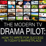 The Modern TV Drama Pilot: How To Write For Success In Today's Marketplace - OnDemand