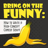 Bring on the Funny: How to Write a High-Concept Comedy Script - OnDemand Edition