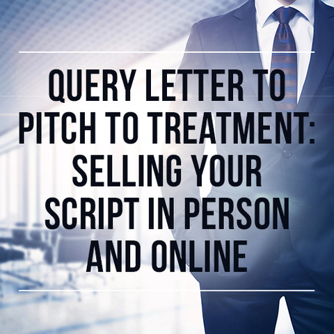 Query Letter to Pitch to Treatment: Selling Your Script in Person and Online