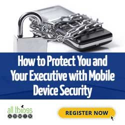 How to Protect You and Your Executive with Mobile Device Security