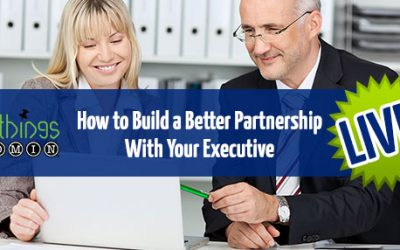 How to Build a Better Partnership with Your Executive – LIVE Webinar – April 8, 2020