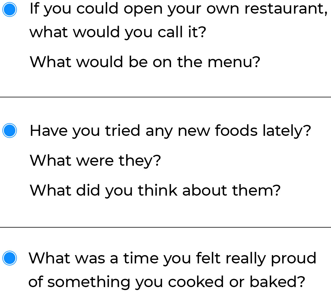 • If you could open your own restaturant, what would you call it? What would be on the menu? • Have you tried any new foods lately? What were they? What did you think about them? • What was a time you felt really proud of something you cooked or baked?