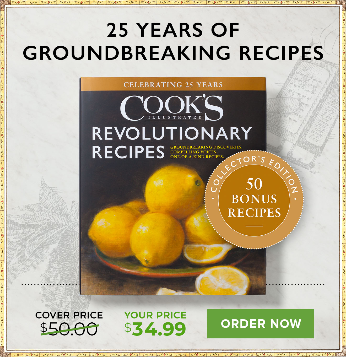 Cook's Illustrated Revolutionary Recipes. 25 years of Groundbreaking Recipes. Exclusive Collector's Edition with 50 Bonus Recipes! Cover Price: $50.00. Your Price: $34.99.