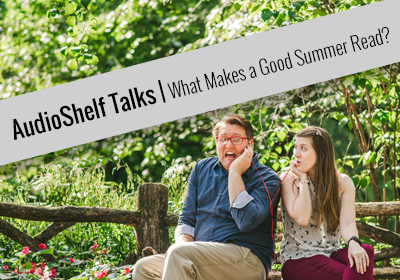 AudioShelf Talks: What Makes a Good Summer Read?