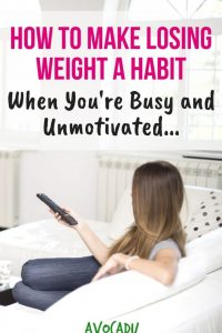 How to Make Losing Weight a Habit When You're Busy and Unmotivated | Stay Motivated to Lose Weight | Avocadu.com