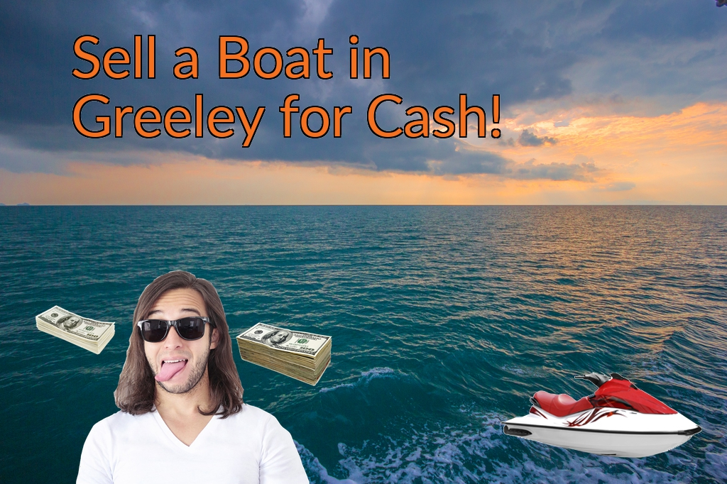 Sell a Boat, Watercraft, Jet-Ski, or Ski-Doo in Greeley for Cash Fast!