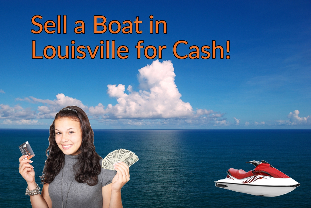 Sell a Boat, Watercraft, Jet-Ski, or Ski-Doo in Louisville for Cash Fast!