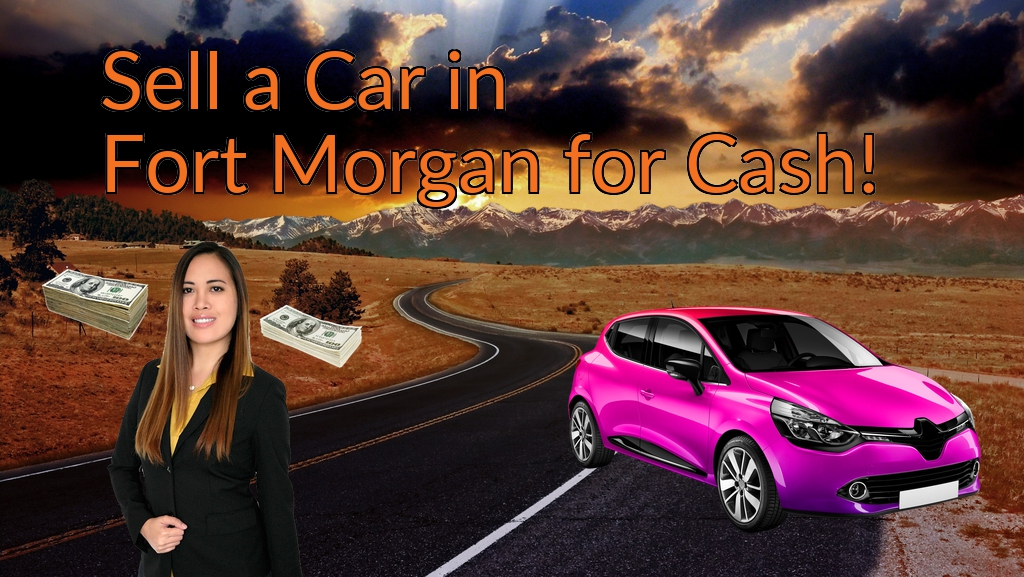 Sell a Car in Fort Morgan for Cash Fast!