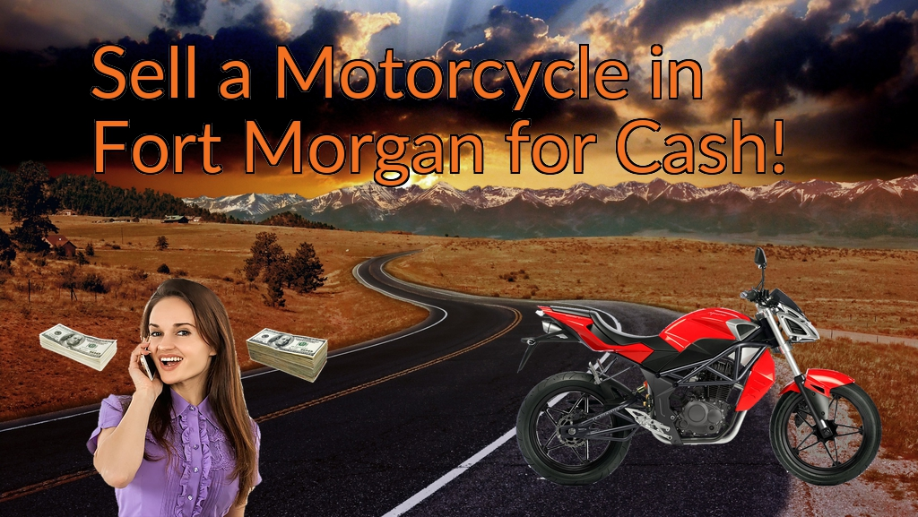 Sell a Motorcycle or Moped in Fort Morgan for Cash Fast!