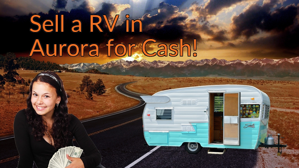 Sell a RV, Camper, Trailer, Pop-up, Teardrop, Motor Home, 5th Wheel, or Truck Topper in Aurora for Cash Fast!