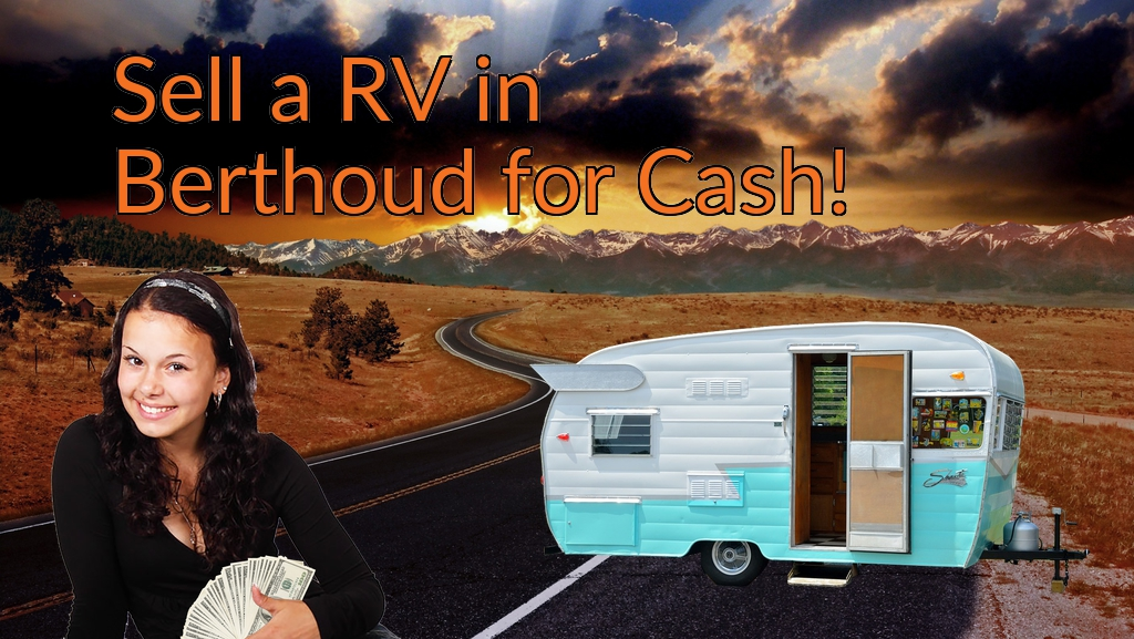 Sell a RV, Camper, Trailer, Pop-up, Teardrop, Motor Home, 5th Wheel, or Truck Topper in Berthoud for Cash Fast!