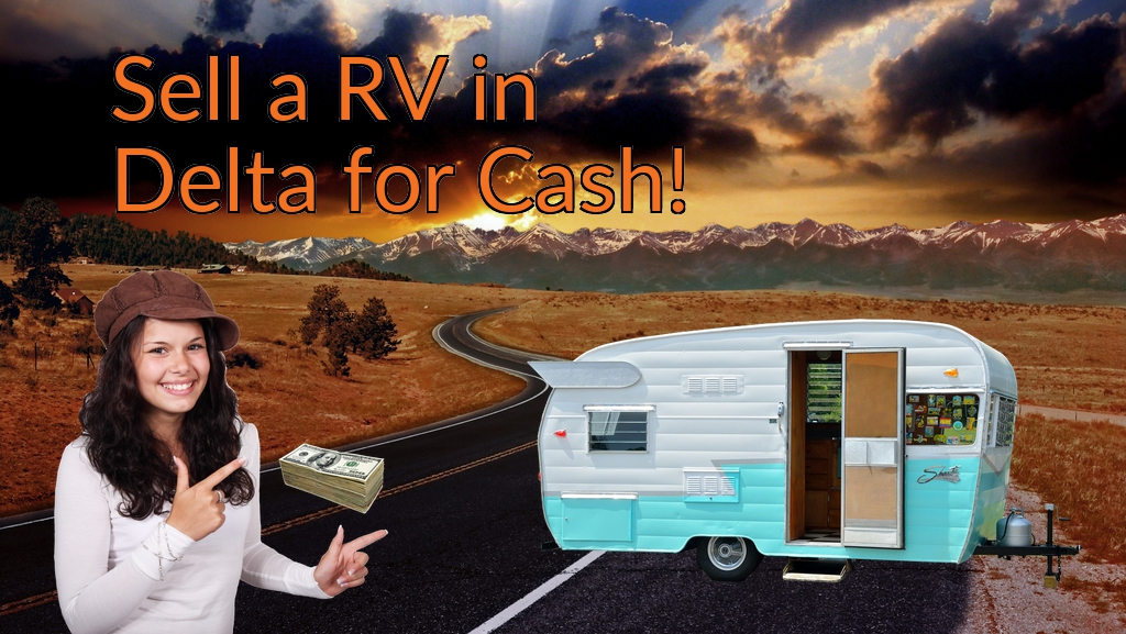 Sell a RV, Camper, Trailer, Pop-up, Teardrop, Motor Home, 5th Wheel, or Truck Topper in Delta for Cash Fast!