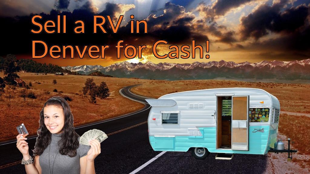 Sell a RV, Camper, Trailer, Pop-up, Teardrop, Motor Home, 5th Wheel, or Truck Topper in Denver for Cash Fast!