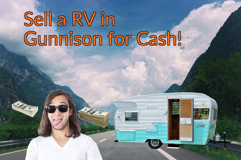 Sell a RV, Camper, Trailer, Pop-up, Teardrop, Motor Home, 5th Wheel, or Truck Topper in Gunnison for Cash Fast!