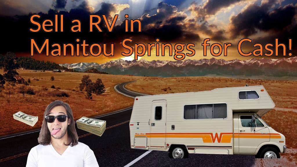 Sell a RV, Camper, Trailer, Pop-up, Teardrop, Motor Home, 5th Wheel, or Truck Topper in Manitou Springs for Cash Fast!