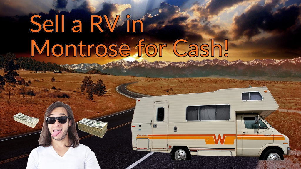Sell a RV, Camper, Trailer, Pop-up, Teardrop, Motor Home, 5th Wheel, or Truck Topper in Montrose for Cash Fast!