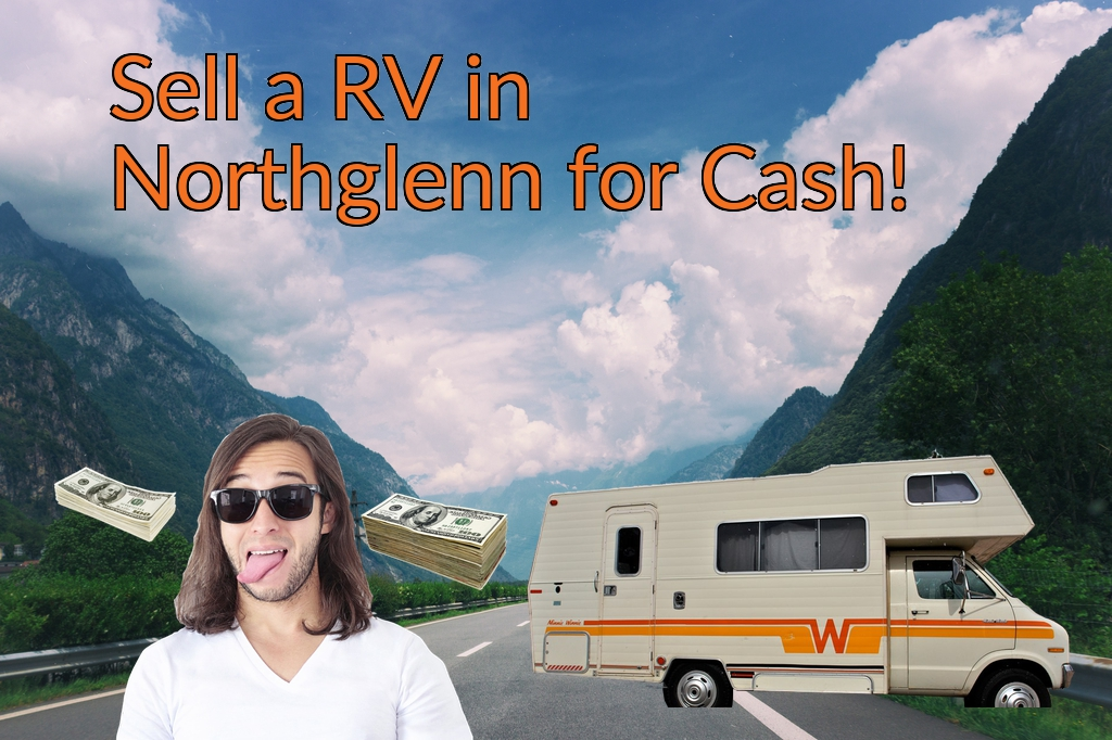 Sell a RV, Camper, Trailer, Pop-up, Teardrop, Motor Home, 5th Wheel, or Truck Topper in Northglenn for Cash Fast!