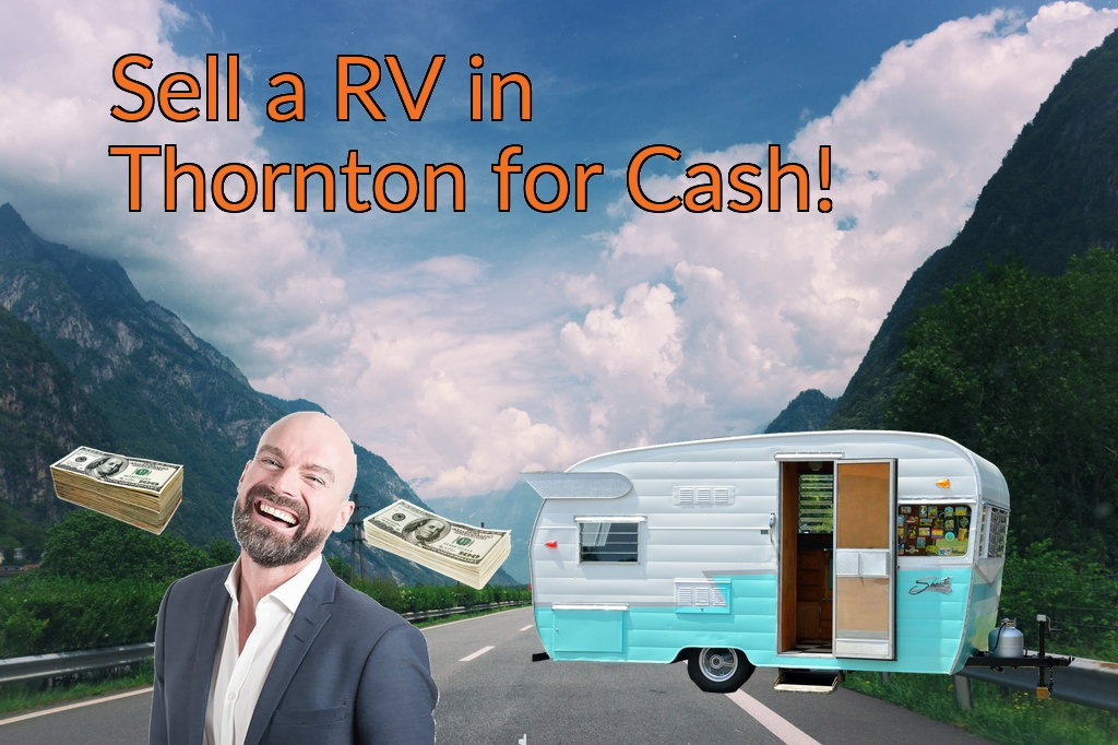 Sell a RV, Camper, Trailer, Pop-up, Teardrop, Motor Home, 5th Wheel, or Truck Topper in Thornton for Cash Fast!