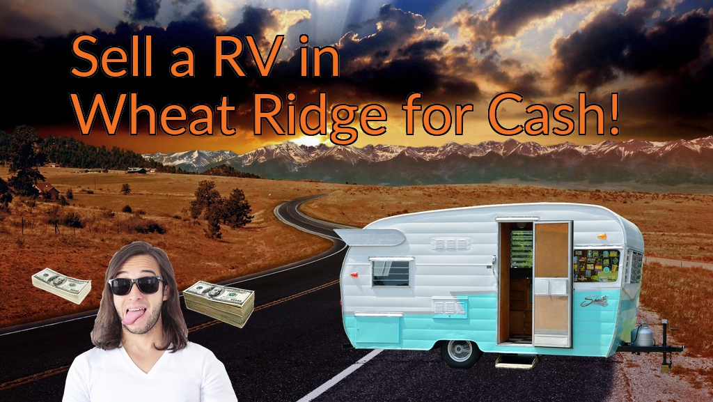 Sell a RV, Camper, Trailer, Pop-up, Teardrop, Motor Home, 5th Wheel, or Truck Topper in Wheat Ridge for Cash Fast!