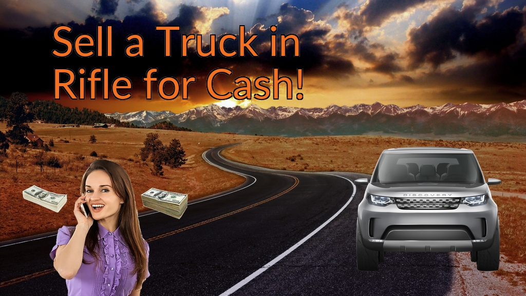 Sell a Truck, SUV, or Van in Rifle for Cash Fast!