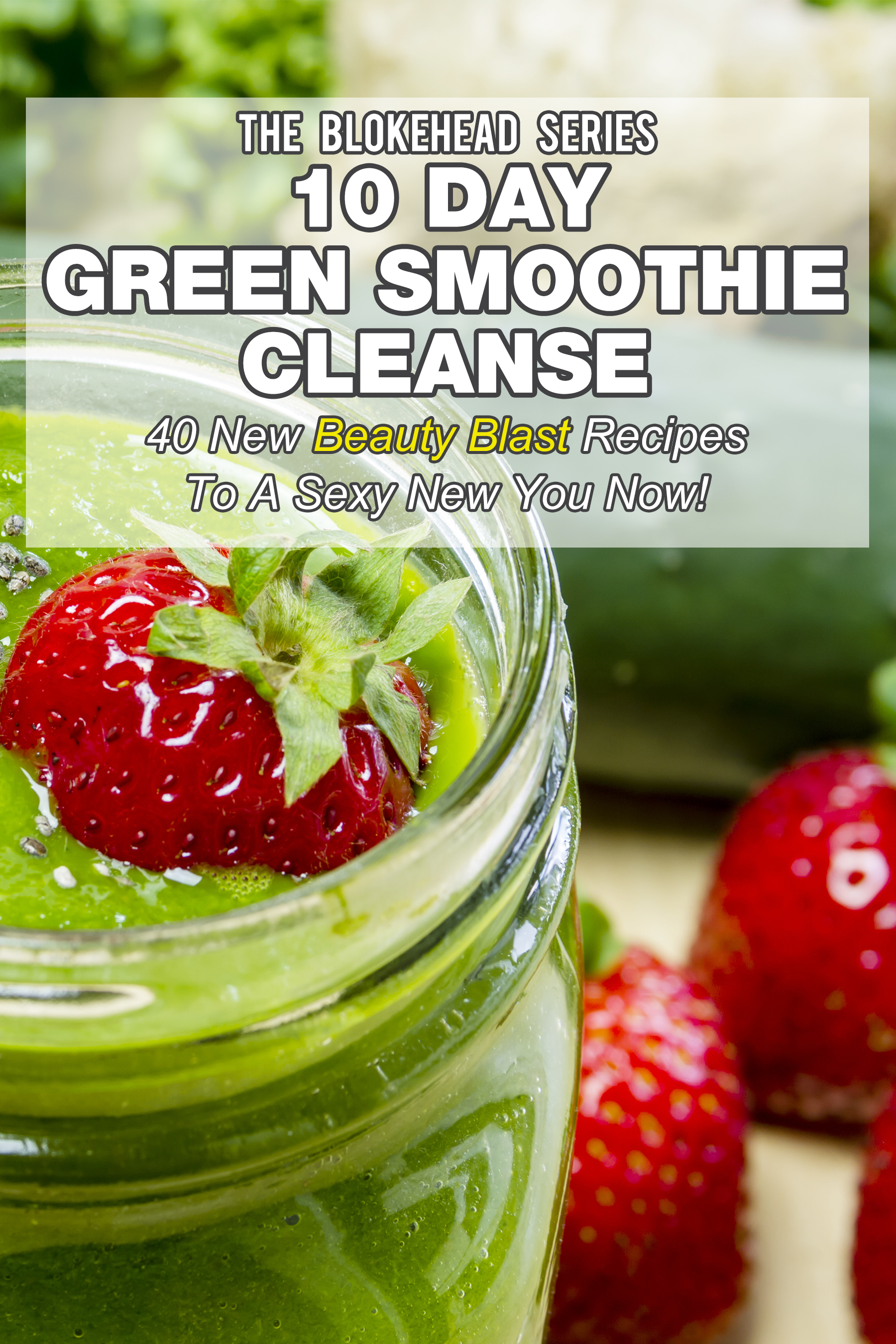 10 day green smoothie cleanse: 50 new beauty blast recipes to a sexy new you now