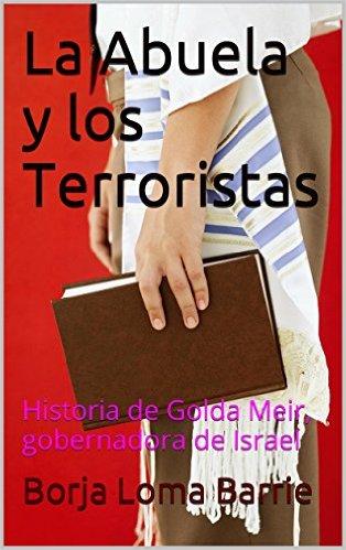 La abuela y los terroristas. historia de golda meir, gobernadora del estado de israel.