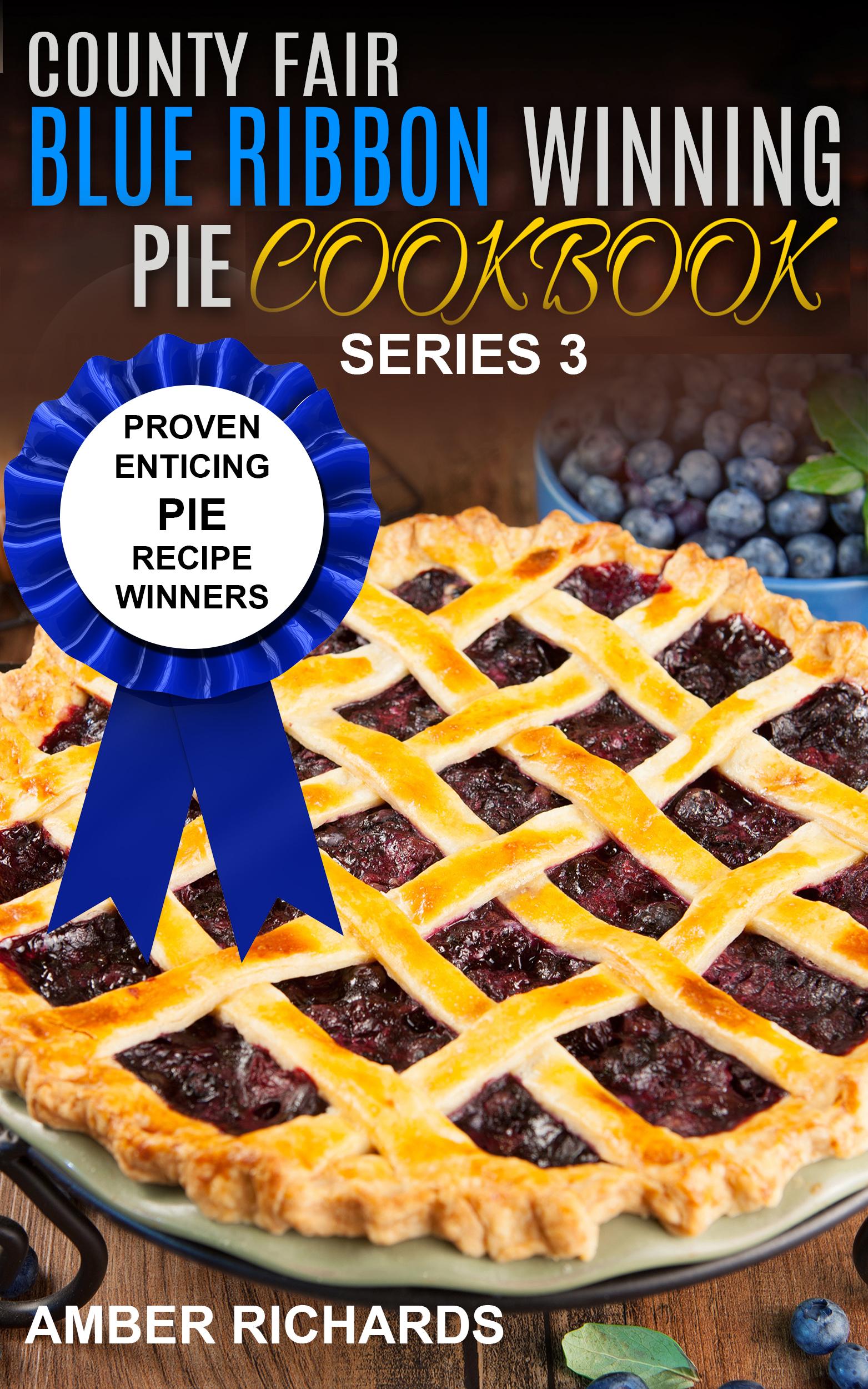 County fair blue ribbon winning pie cookbook: proven enticing pie recipe winners