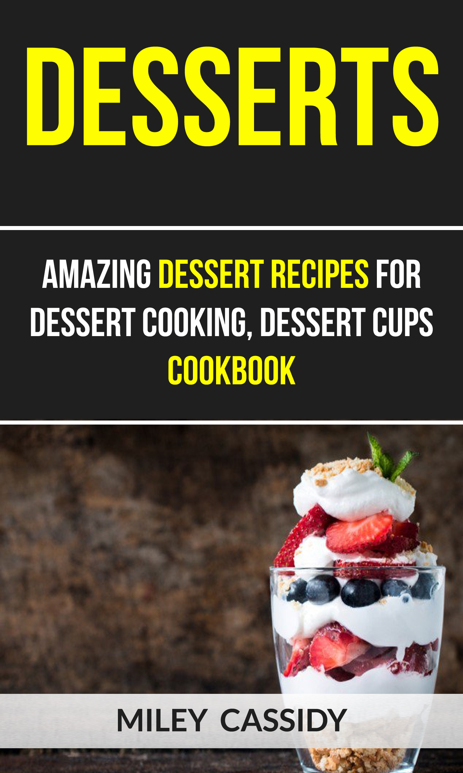 Desserts: amazing dessert recipes for dessert cooking, dessert cups cookbook