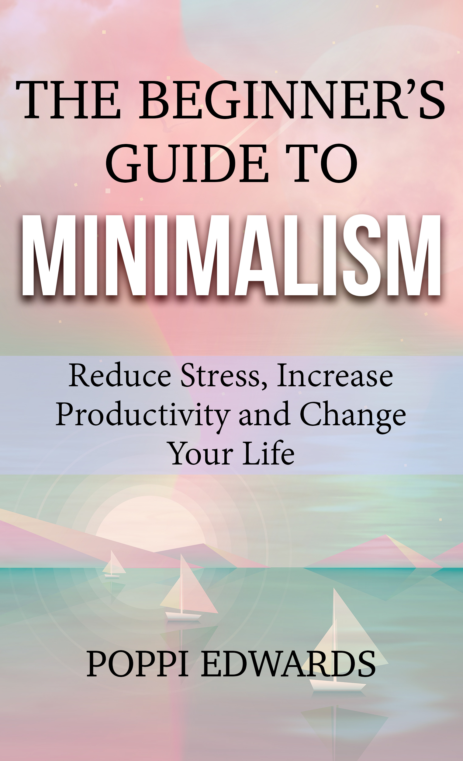The beginner's guide to minimalism: reduce stress, increase productivity and change your life